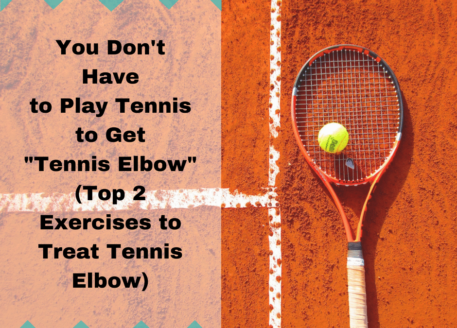 """You Don't Have to Play Tennis to Get """"Tennis Elbow"""" – Top 2 Exercises to Treat Tennis Elbow"""