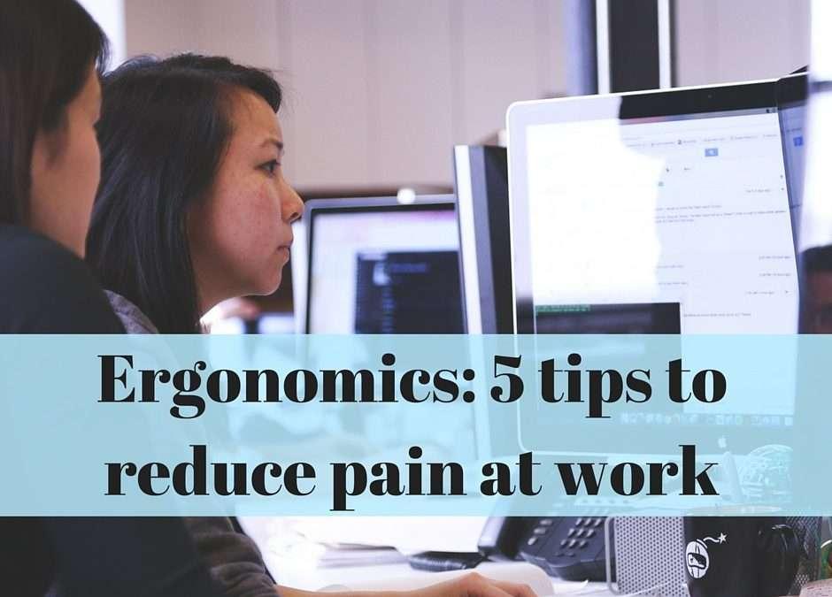 Ergonomics: 5 Tips to Reduce Pain at Work