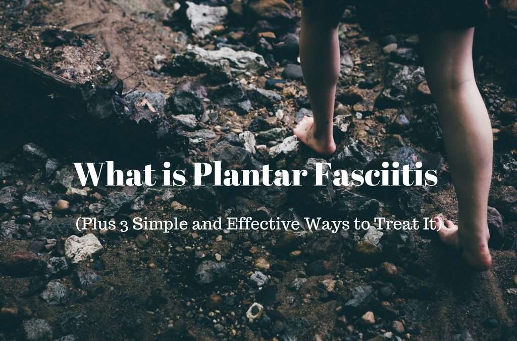 What is Plantar Fasciitis (Plus 3 Simple and Effective Ways to Treat It)