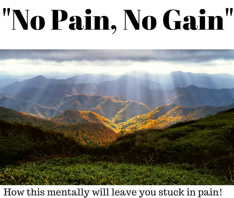 """No Pain, No gain"" – How this mentality will leave you stuck with pain!"