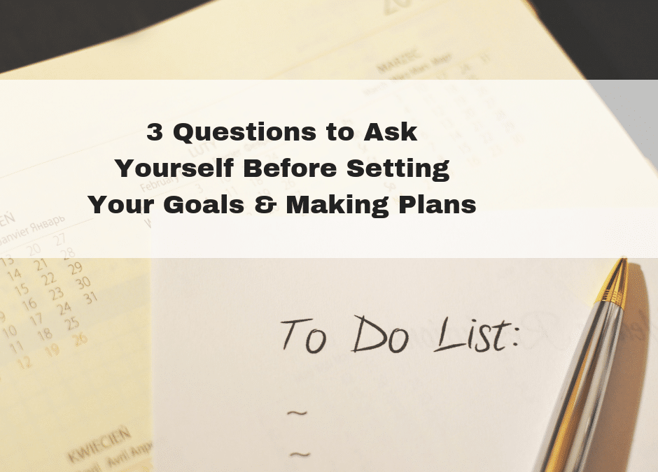 3 Questions to Ask Yourself Before Setting Your Goals & Making Plans