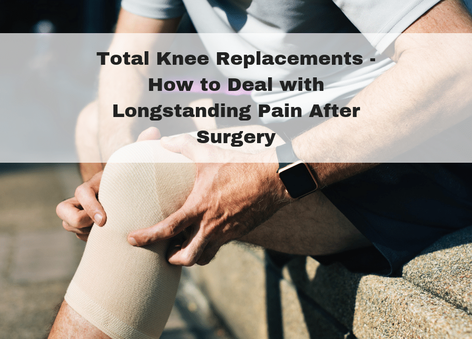 Total Knee Replacements – How to Deal with Longstanding Pain After Surgery