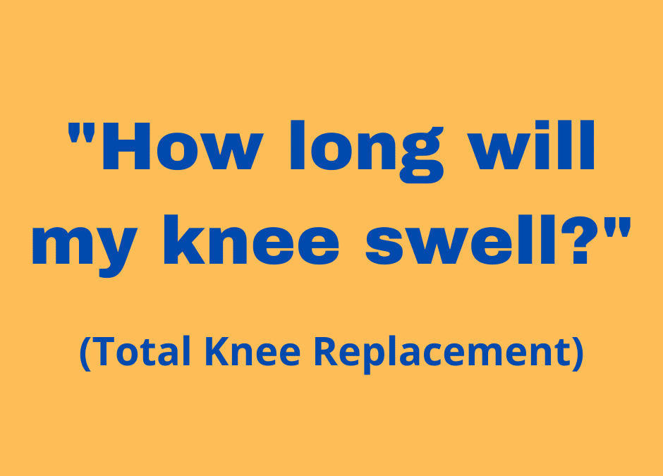 """Total Knee Replacement – """"How long will my knee swell?"""""""