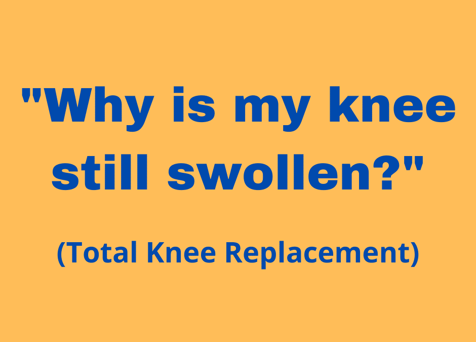 """Total Knee Replacement – """"Why is my knee still swollen?"""""""